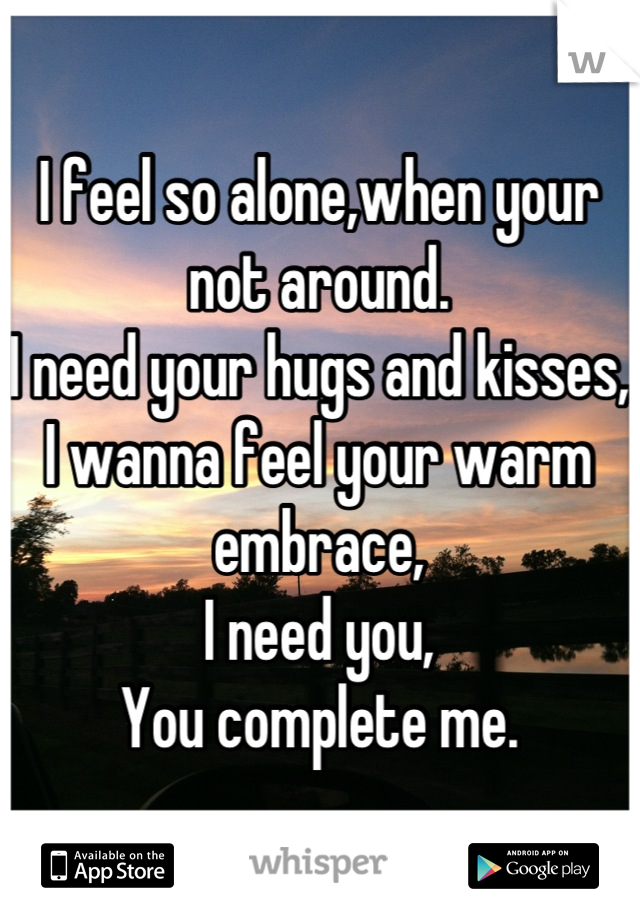 I feel so alone,when your not around.  I need your hugs and kisses, I wanna feel your warm embrace, I need you, You complete me.
