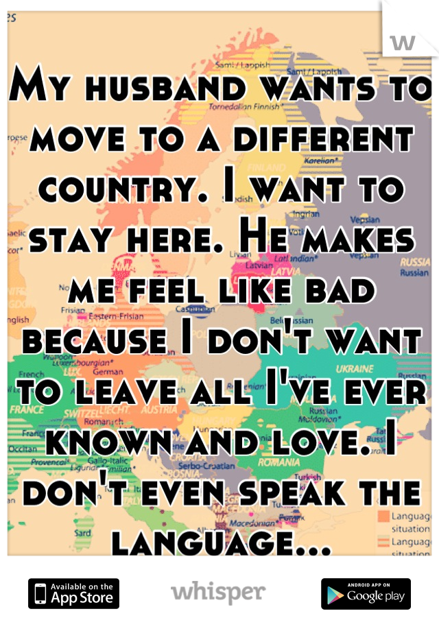 My husband wants to move to a different country. I want to stay here. He makes me feel like bad because I don't want to leave all I've ever known and love. I don't even speak the language...