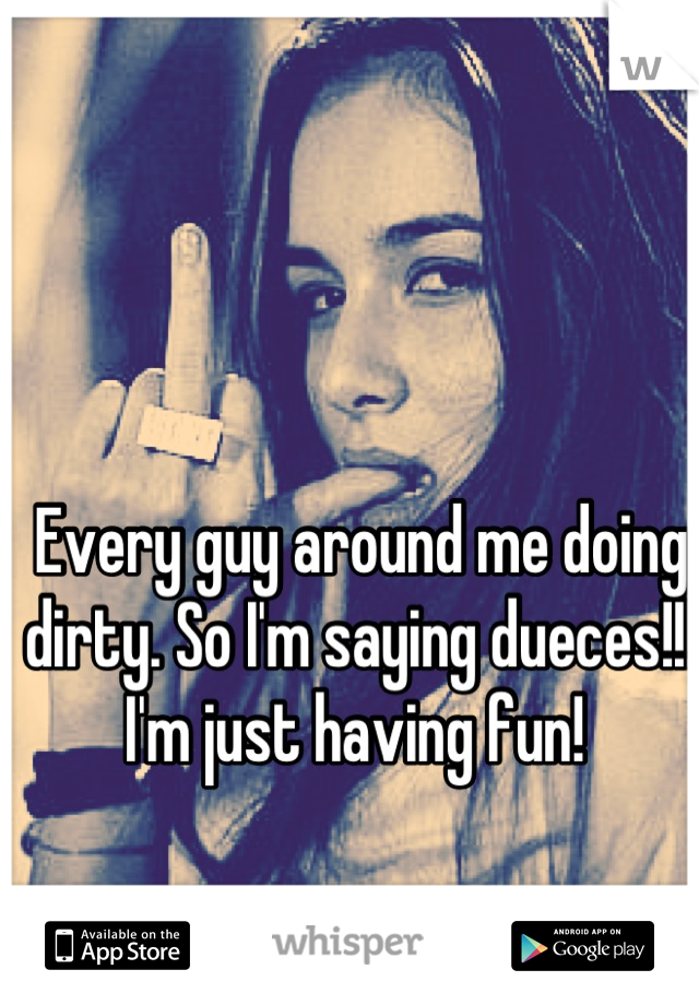 Every guy around me doing dirty. So I'm saying dueces!!! I'm just having fun!