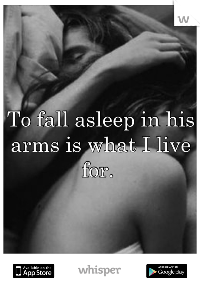 To fall asleep in his arms is what I live for.