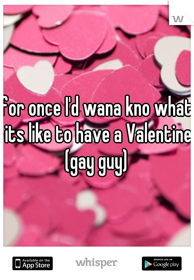 for once I'd wana kno what its like to have a Valentine (gay guy)