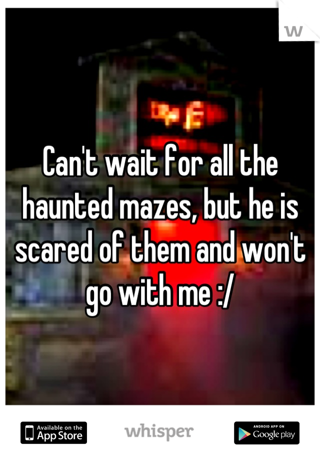 Can't wait for all the haunted mazes, but he is scared of them and won't go with me :/
