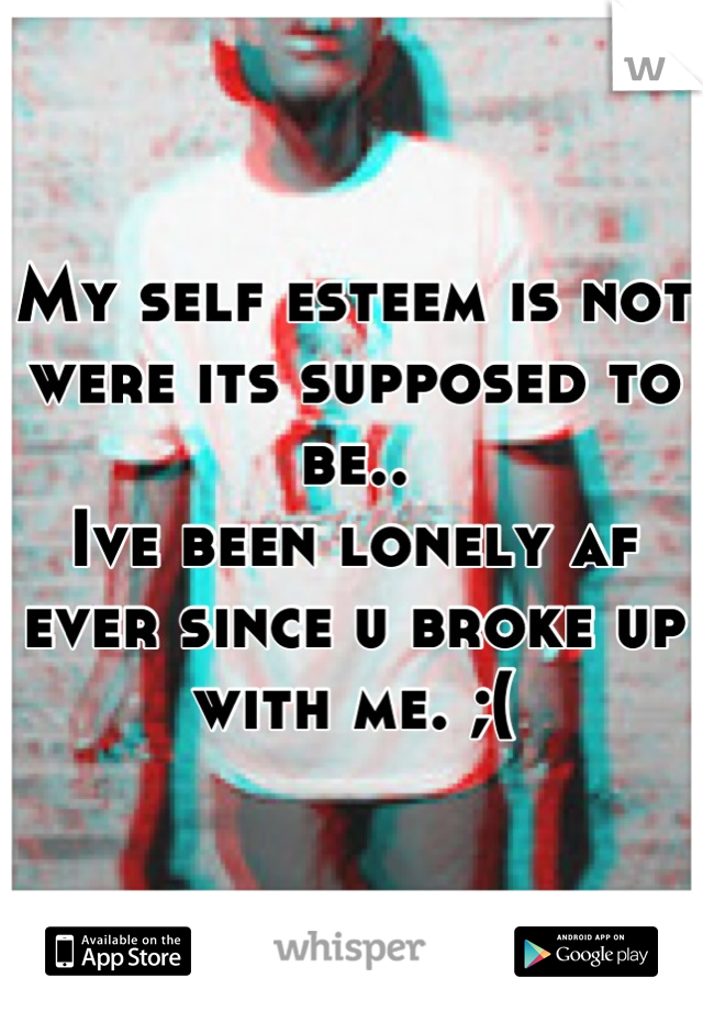 My self esteem is not were its supposed to be.. Ive been lonely af ever since u broke up with me. ;(
