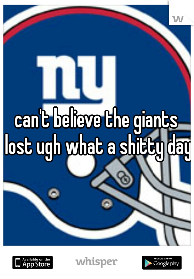 can't believe the giants lost ugh what a shitty day