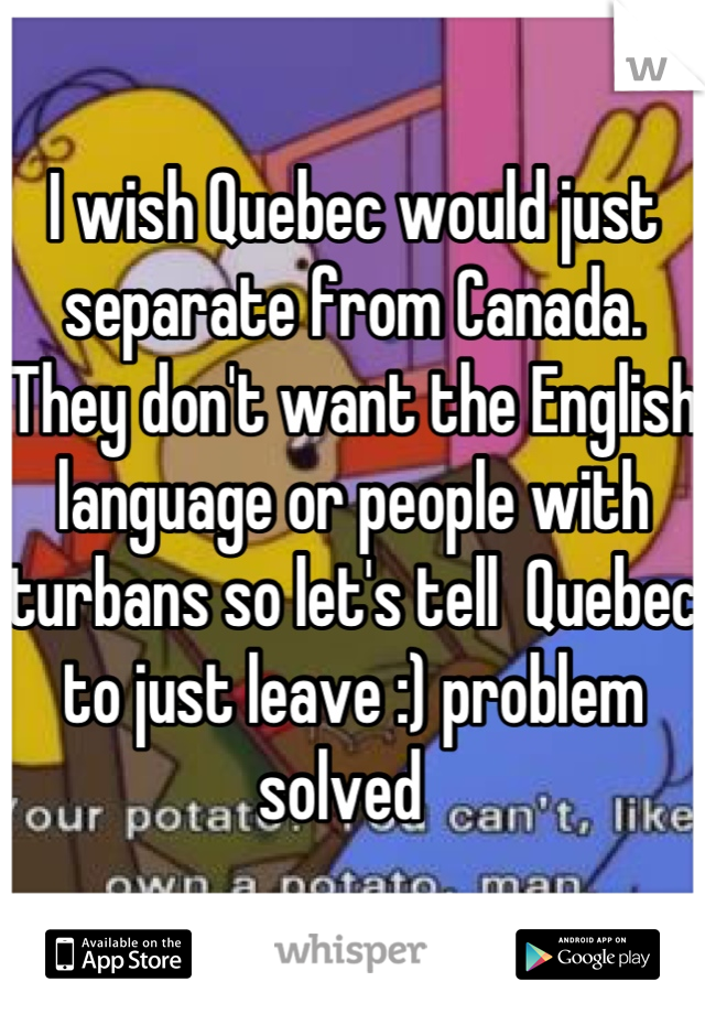 I wish Quebec would just separate from Canada. They don't want the English language or people with turbans so let's tell  Quebec to just leave :) problem solved