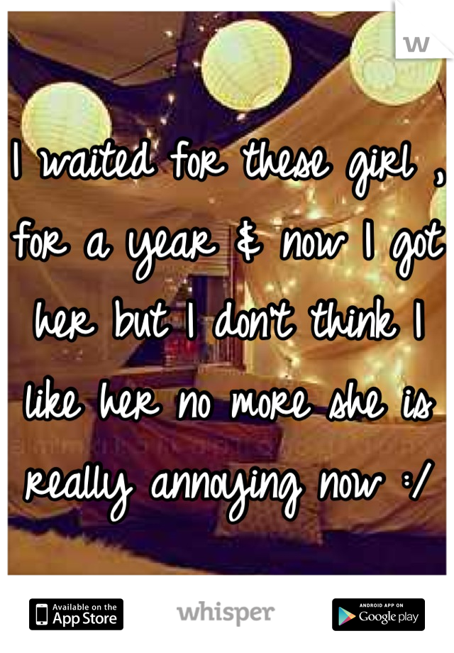 I waited for these girl , for a year & now I got her but I don't think I like her no more she is really annoying now :/