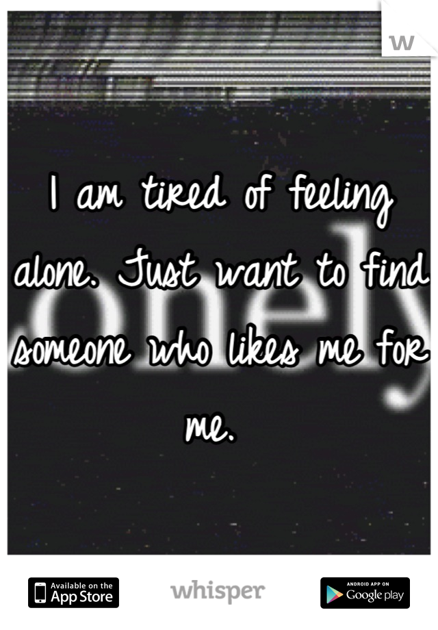 I am tired of feeling alone. Just want to find someone who likes me for me.