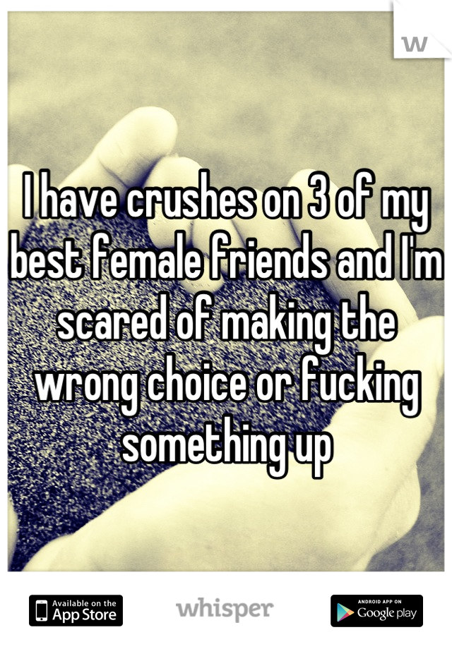 I have crushes on 3 of my best female friends and I'm scared of making the wrong choice or fucking something up