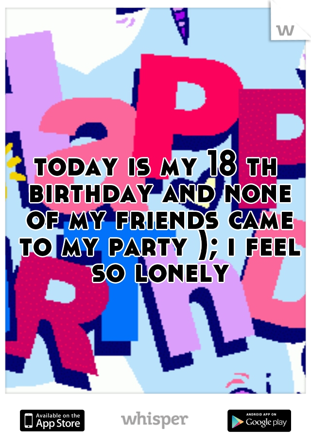 today is my 18 th birthday and none of my friends came to my party ); i feel so lonely