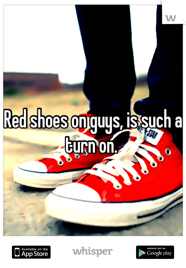 Red shoes on guys, is such a turn on.