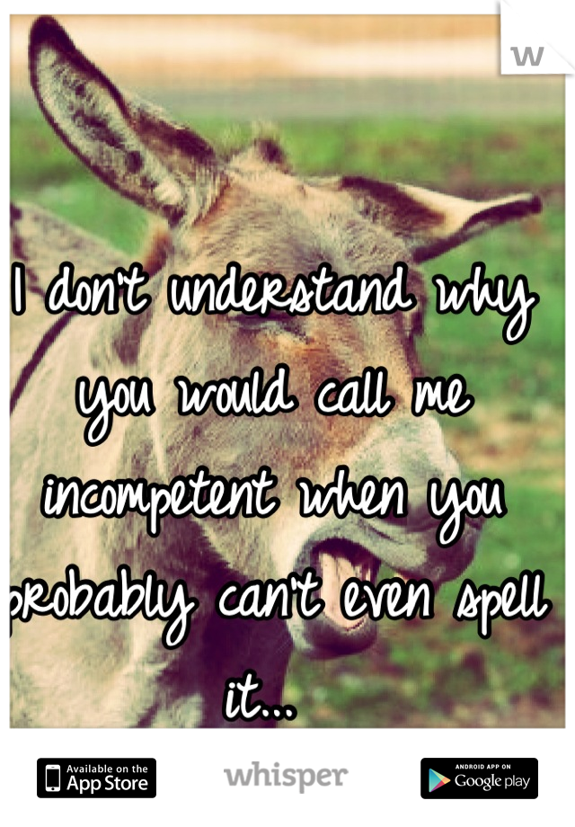 I don't understand why you would call me  incompetent when you probably can't even spell it...