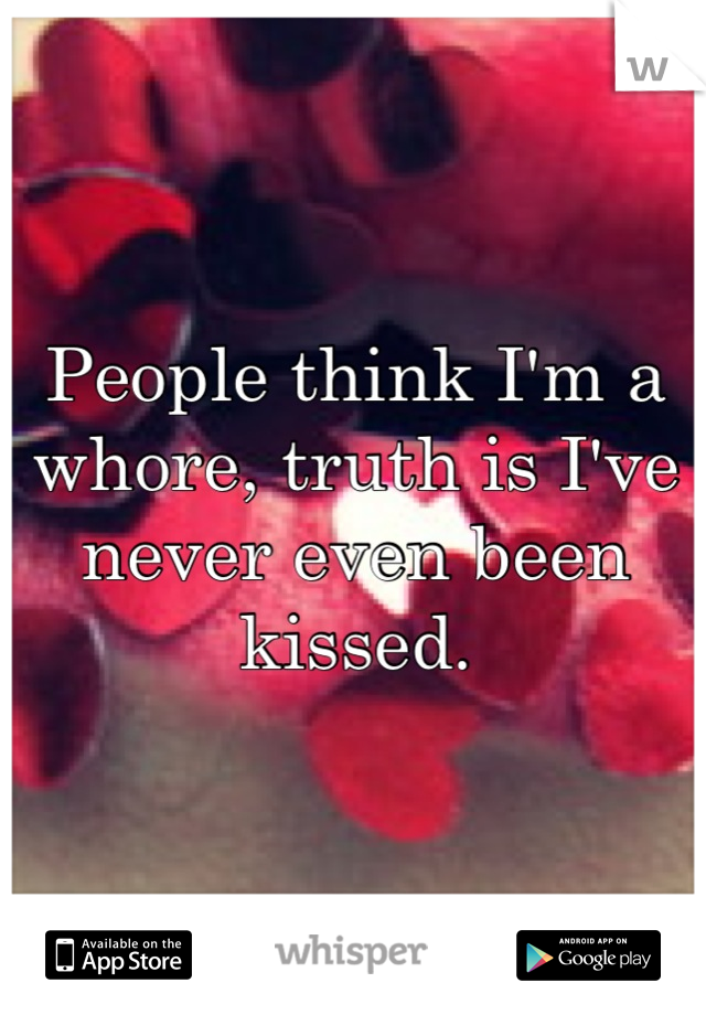 People think I'm a whore, truth is I've never even been kissed.
