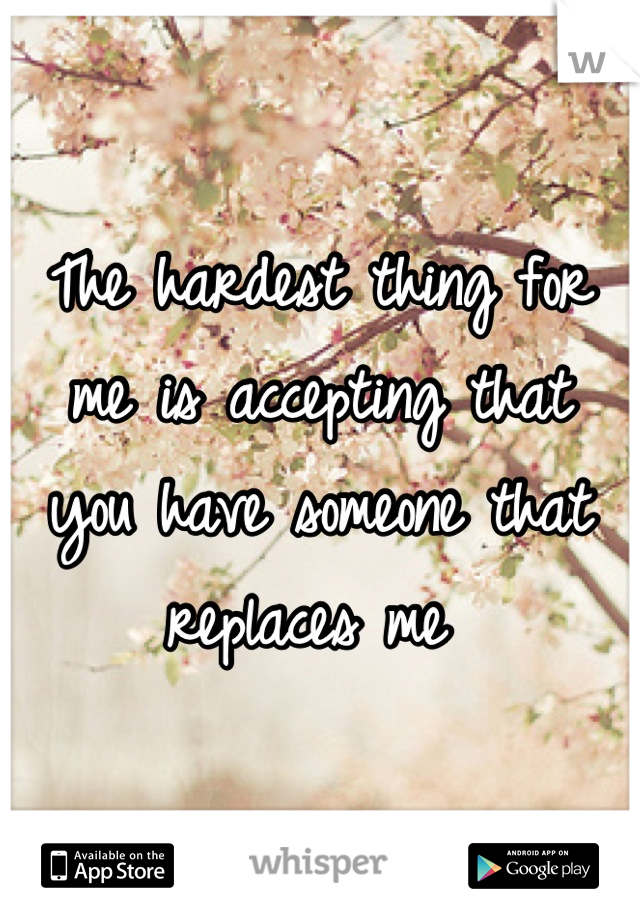 The hardest thing for me is accepting that   you have someone that replaces me