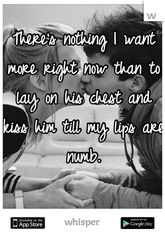 There's nothing I want more right now than to lay on his chest and kiss him till my lips are numb.