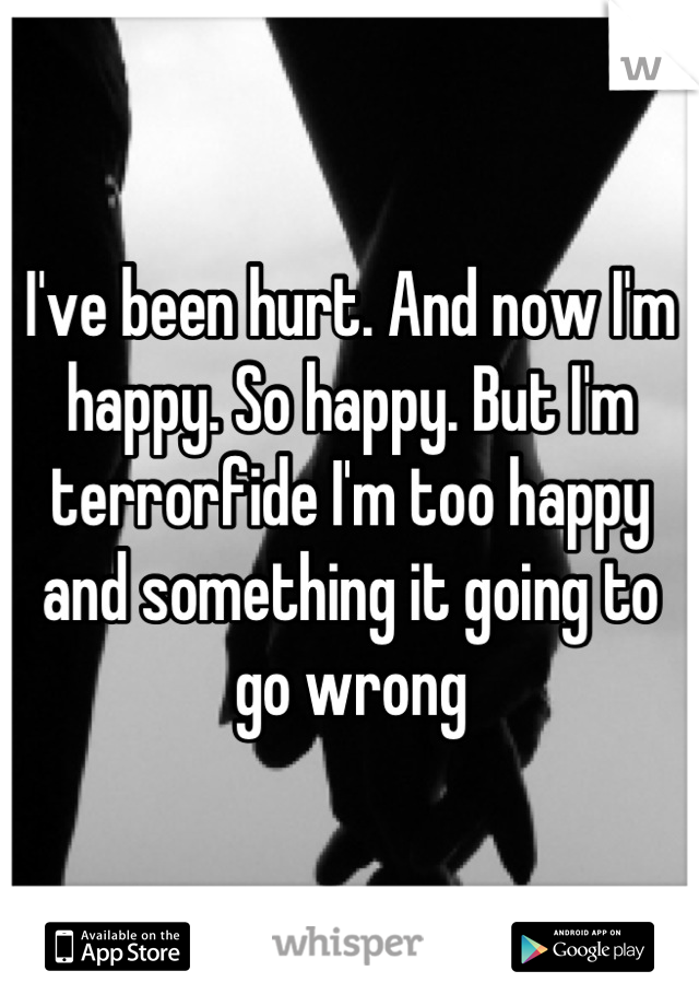 I've been hurt. And now I'm happy. So happy. But I'm terrorfide I'm too happy and something it going to go wrong