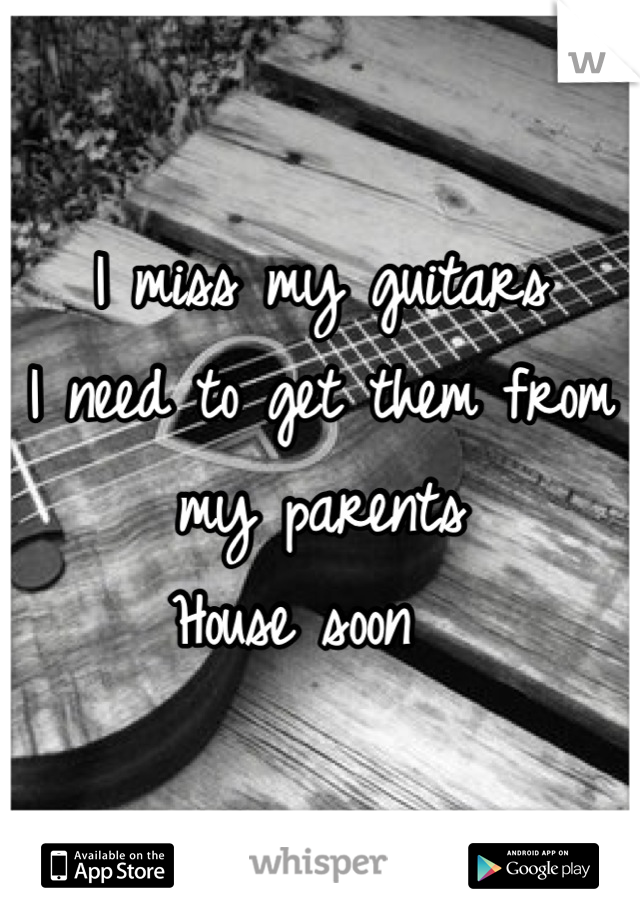 I miss my guitars  I need to get them from my parents House soon