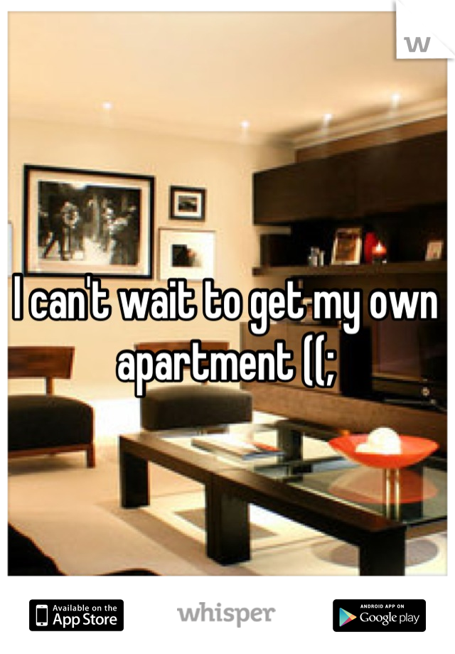 I can't wait to get my own apartment ((;