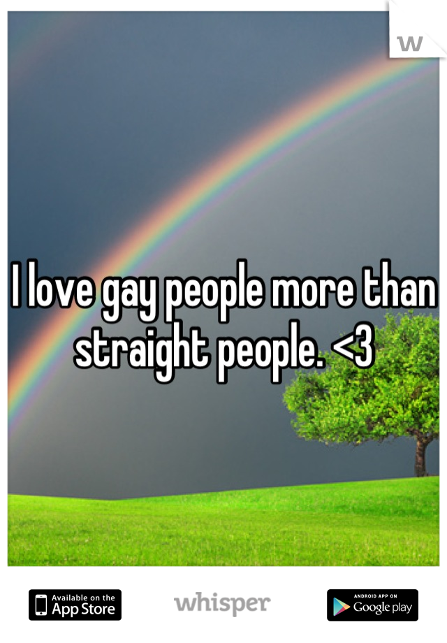 I love gay people more than straight people. <3