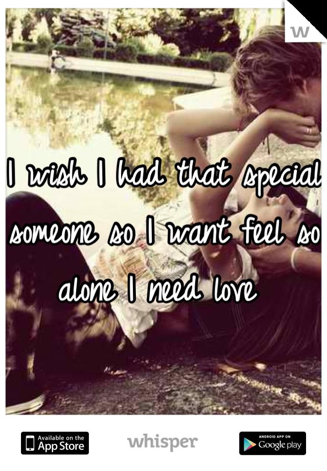 I wish I had that special someone so I want feel so alone I need love