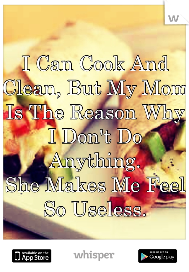 I Can Cook And Clean, But My Mom Is The Reason Why I Don't Do Anything.  She Makes Me Feel So Useless.