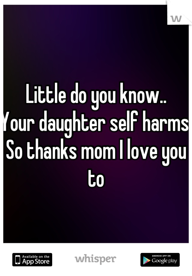 Little do you know.. Your daughter self harms. So thanks mom I love you to