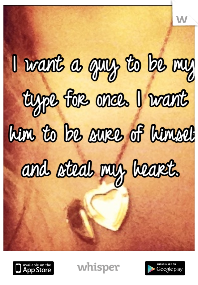 I want a guy to be my type for once. I want him to be sure of himself and steal my heart.