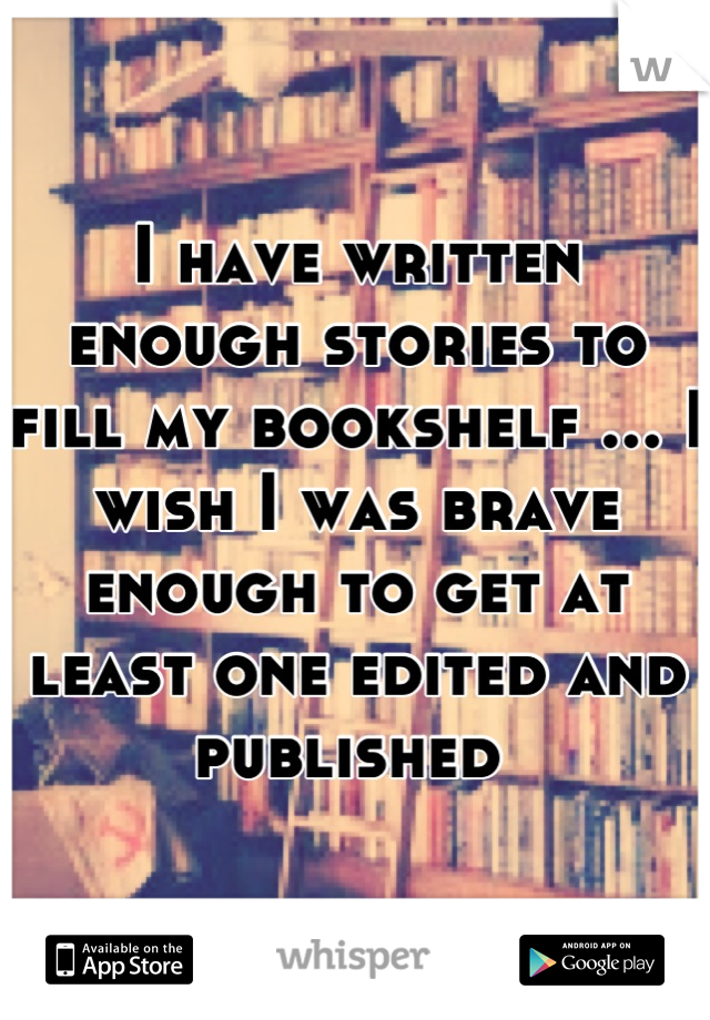 I have written enough stories to fill my bookshelf ... I wish I was brave enough to get at least one edited and published