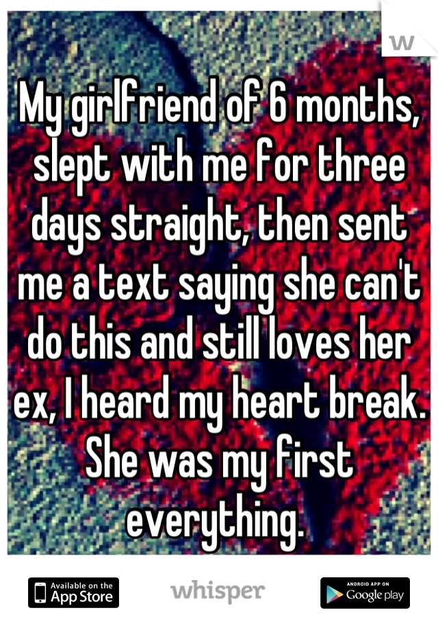 My girlfriend of 6 months, slept with me for three days straight, then sent me a text saying she can't do this and still loves her ex, I heard my heart break. She was my first everything.