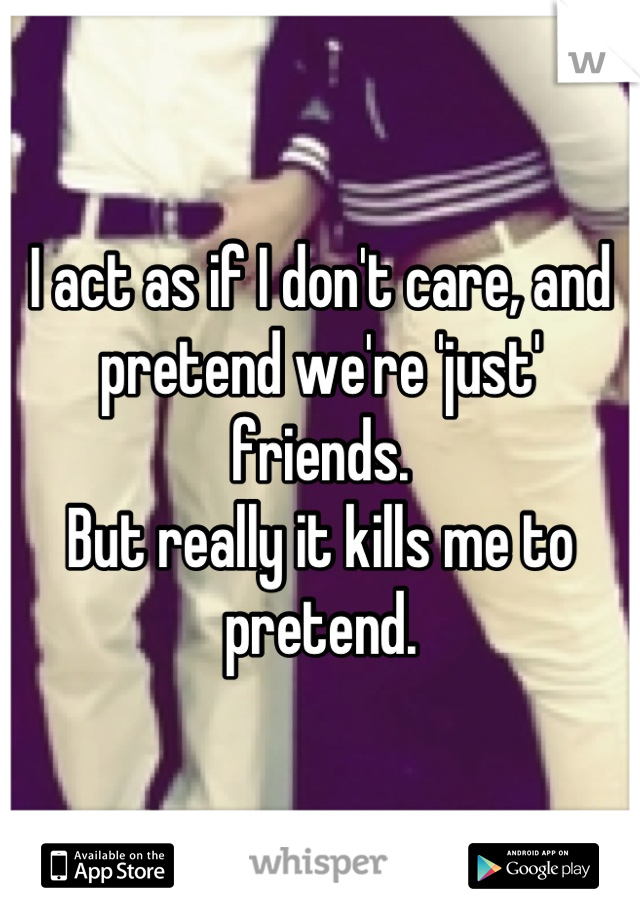 I act as if I don't care, and pretend we're 'just' friends. But really it kills me to pretend.