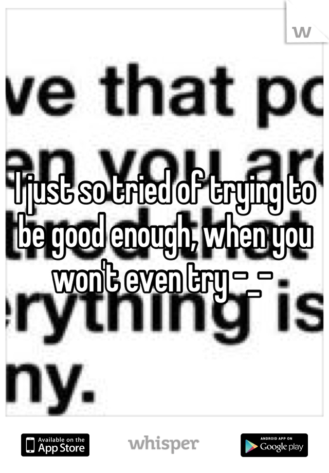 I just so tried of trying to be good enough, when you won't even try -_-