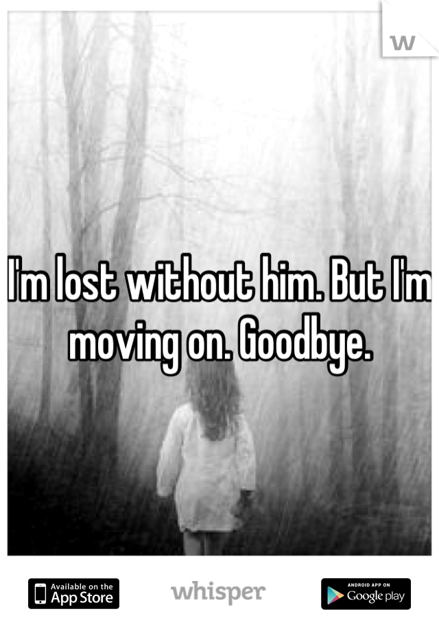 I'm lost without him. But I'm moving on. Goodbye.