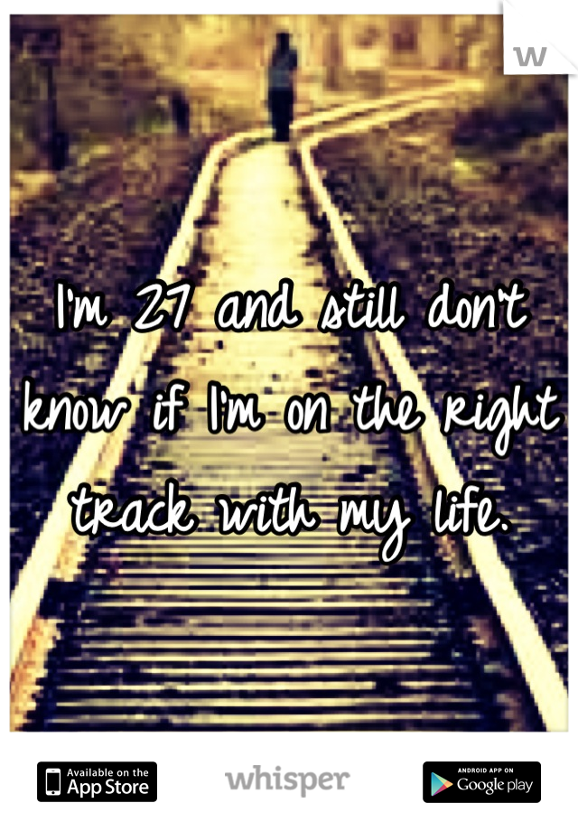 I'm 27 and still don't know if I'm on the right track with my life.