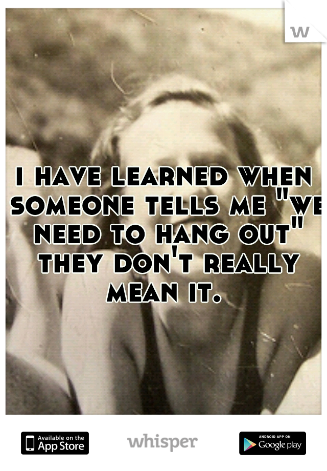 """i have learned when someone tells me """"we need to hang out"""" they don't really mean it."""