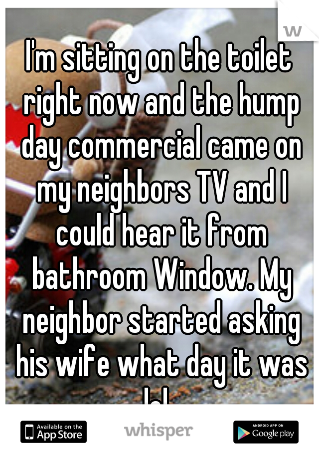 I'm sitting on the toilet right now and the hump day commercial came on my neighbors TV and I could hear it from bathroom Window. My neighbor started asking his wife what day it was lol.