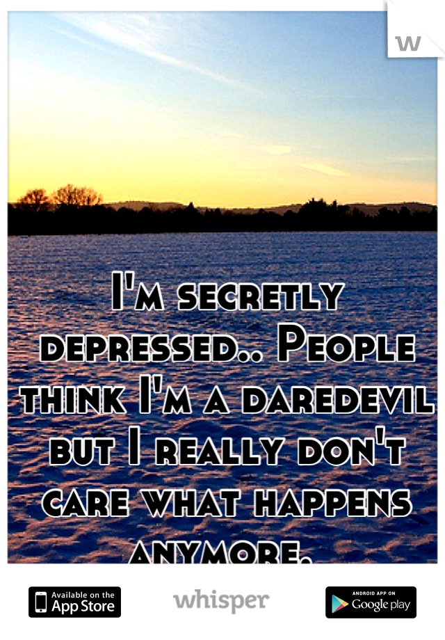 I'm secretly depressed.. People think I'm a daredevil but I really don't care what happens anymore.