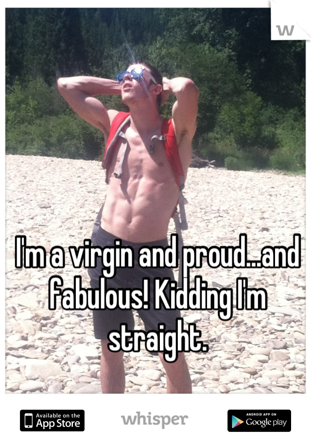 I'm a virgin and proud...and fabulous! Kidding I'm straight.