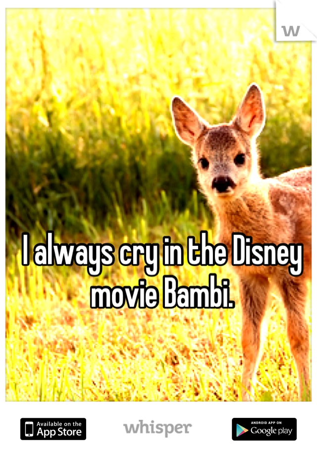 I always cry in the Disney movie Bambi.
