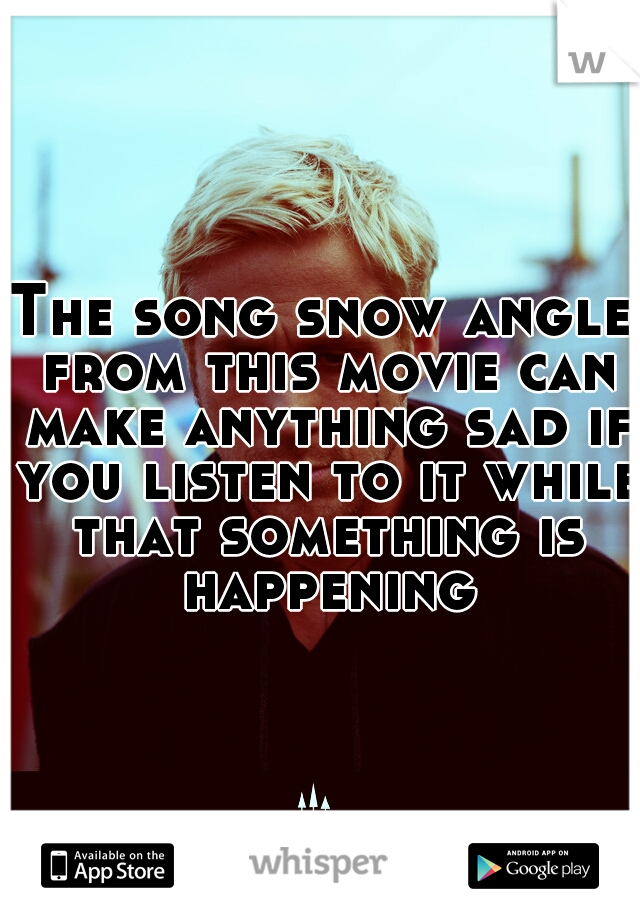 The song snow angle from this movie can make anything sad if you listen to it while that something is happening