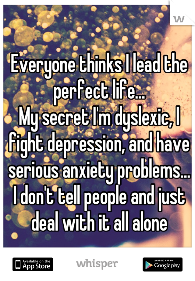 Everyone thinks I lead the perfect life... My secret I'm dyslexic, I fight depression, and have serious anxiety problems... I don't tell people and just deal with it all alone