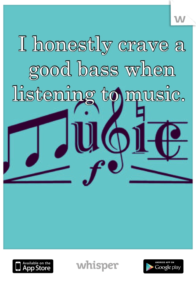 I honestly crave a good bass when listening to music.