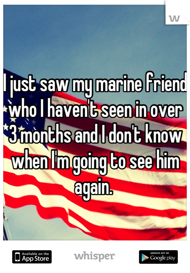 I just saw my marine friend who I haven't seen in over 3 months and I don't know when I'm going to see him again.