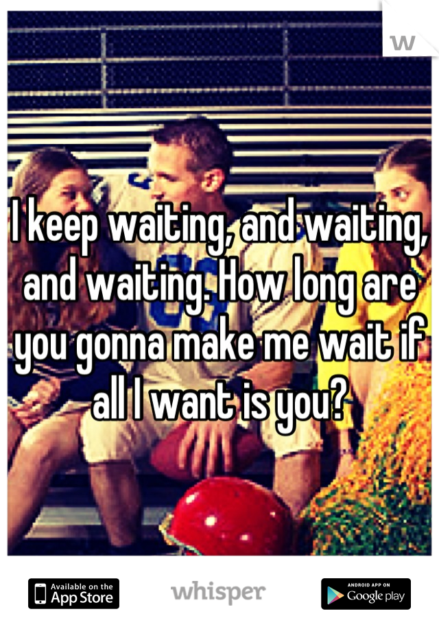 I keep waiting, and waiting, and waiting. How long are you gonna make me wait if all I want is you?