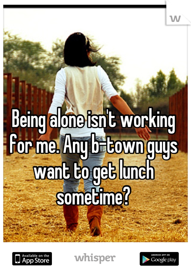 Being alone isn't working for me. Any b-town guys want to get lunch sometime?