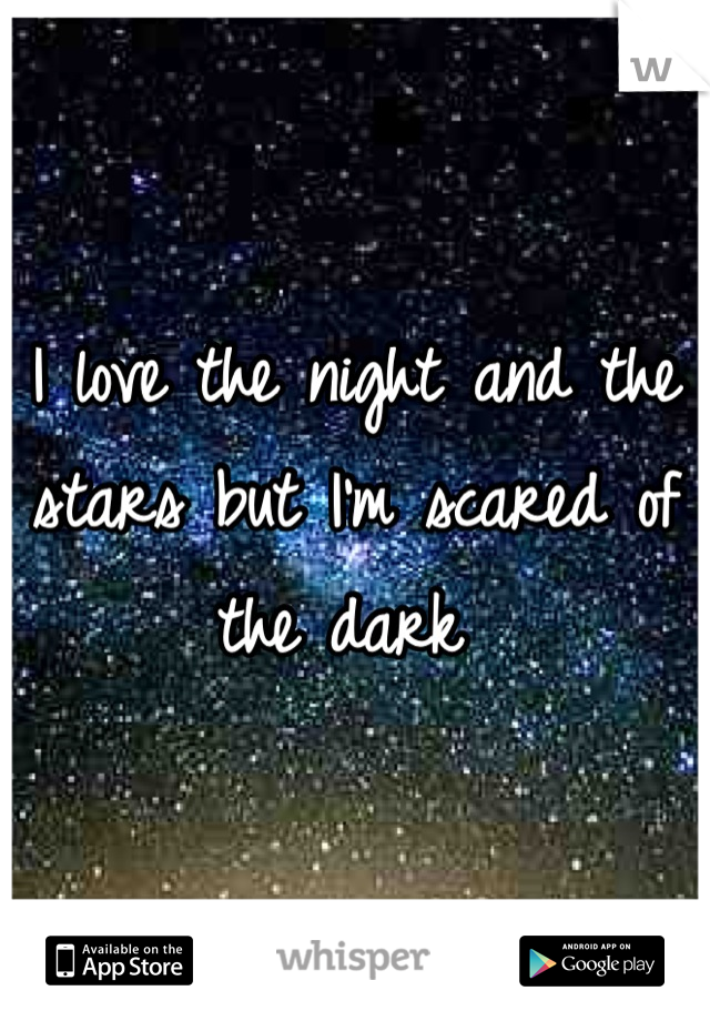 I love the night and the stars but I'm scared of the dark