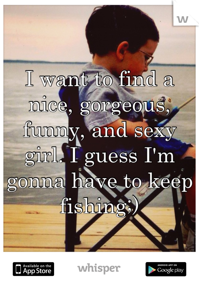 I want to find a nice, gorgeous, funny, and sexy girl. I guess I'm gonna have to keep fishing;)