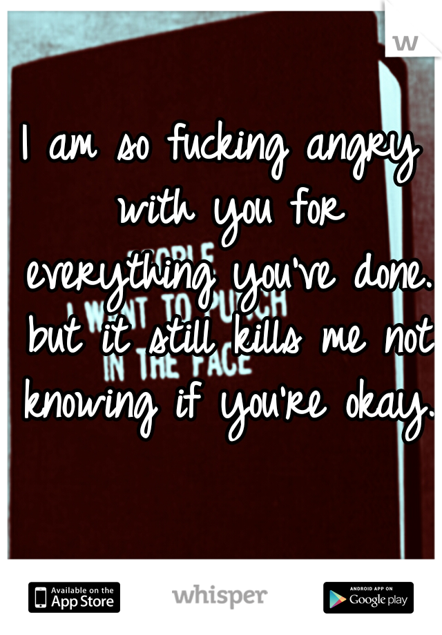 I am so fucking angry with you for everything you've done. but it still kills me not knowing if you're okay.