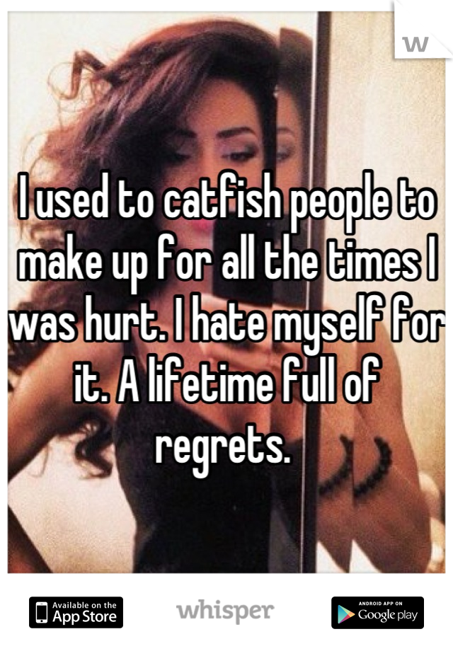 I used to catfish people to make up for all the times I was hurt. I hate myself for it. A lifetime full of regrets.