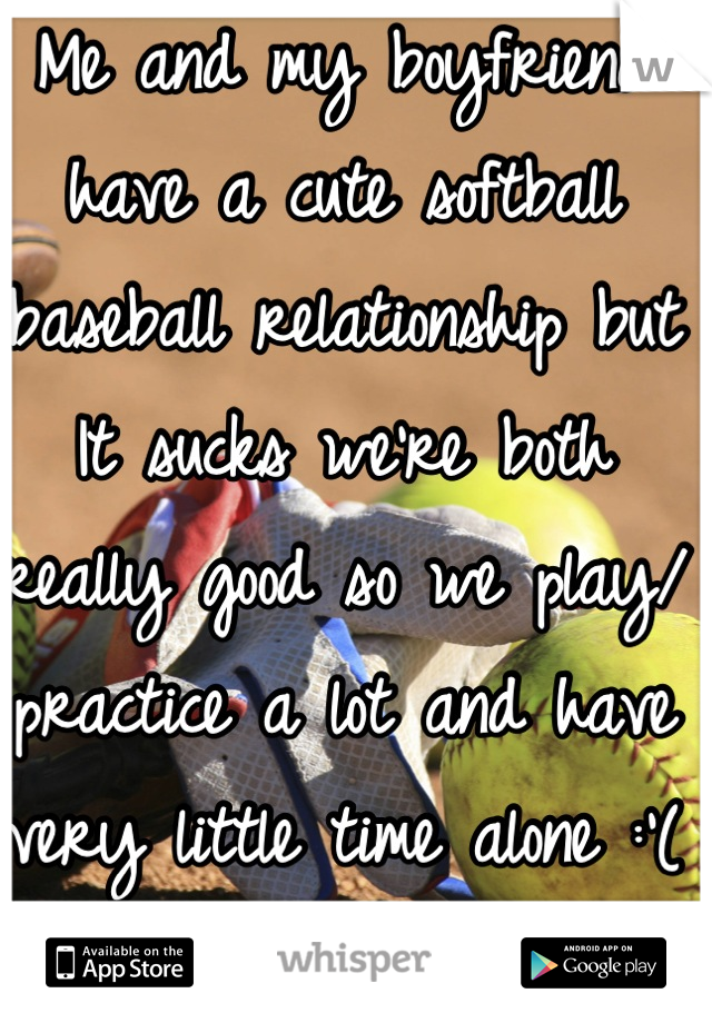 Me and my boyfriend have a cute softball baseball relationship but It sucks we're both really good so we play/ practice a lot and have very little time alone :'( I hate it but he doesn't know