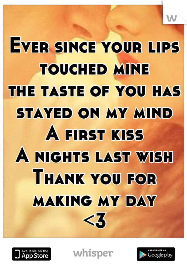 Ever since your lips touched mine the taste of you has stayed on my mind A first kiss A nights last wish Thank you for making my day <3