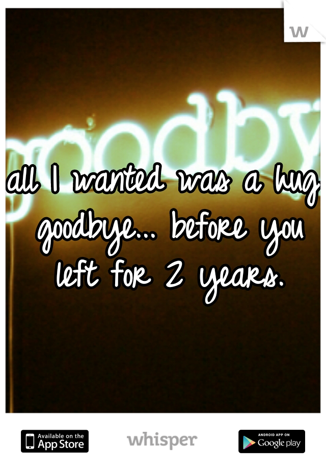 all I wanted was a hug goodbye... before you left for 2 years.